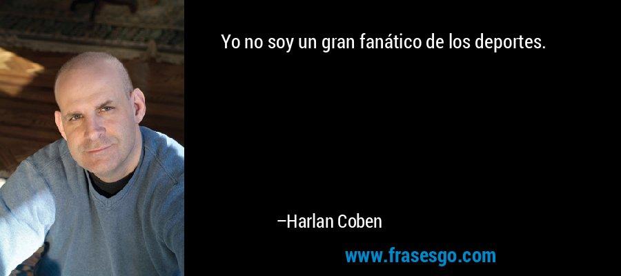 Yo no soy un gran fanático de los deportes. – Harlan Coben