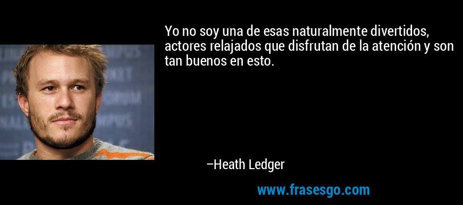 Yo no soy una de esas naturalmente divertidos, actores relajados que disfrutan de la atención y son tan buenos en esto. – Heath Ledger