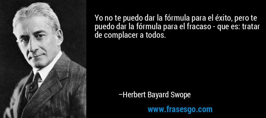 Yo no te puedo dar la fórmula para el éxito, pero te puedo dar la fórmula para el fracaso - que es: tratar de complacer a todos. – Herbert Bayard Swope
