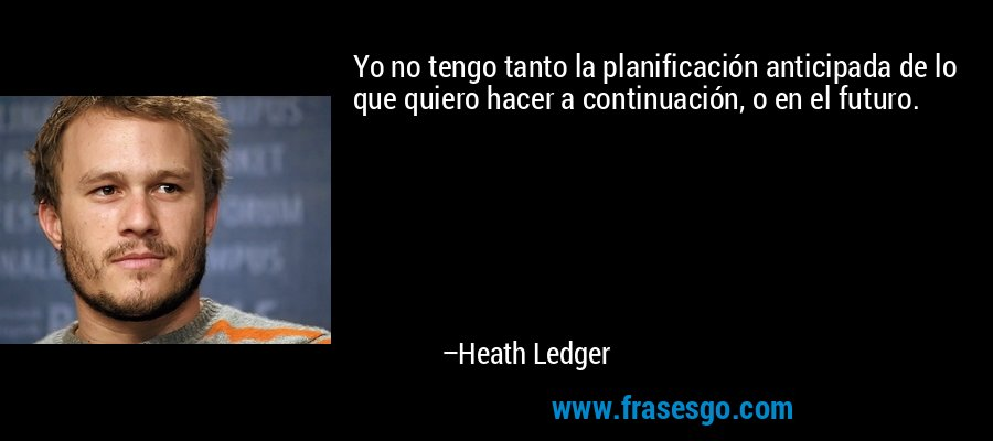 Yo no tengo tanto la planificación anticipada de lo que quiero hacer a continuación, o en el futuro. – Heath Ledger