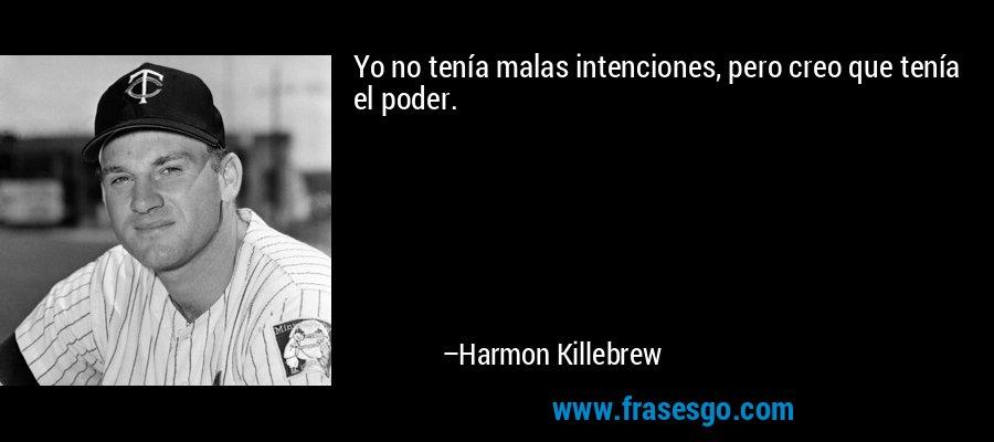 Yo no tenía malas intenciones, pero creo que tenía el poder. – Harmon Killebrew
