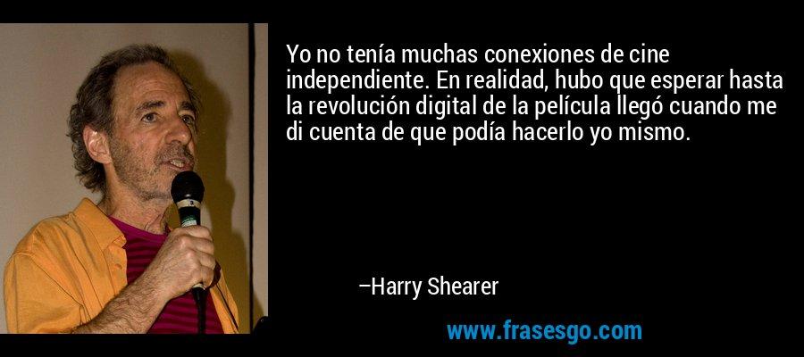 Yo no tenía muchas conexiones de cine independiente. En realidad, hubo que esperar hasta la revolución digital de la película llegó cuando me di cuenta de que podía hacerlo yo mismo. – Harry Shearer