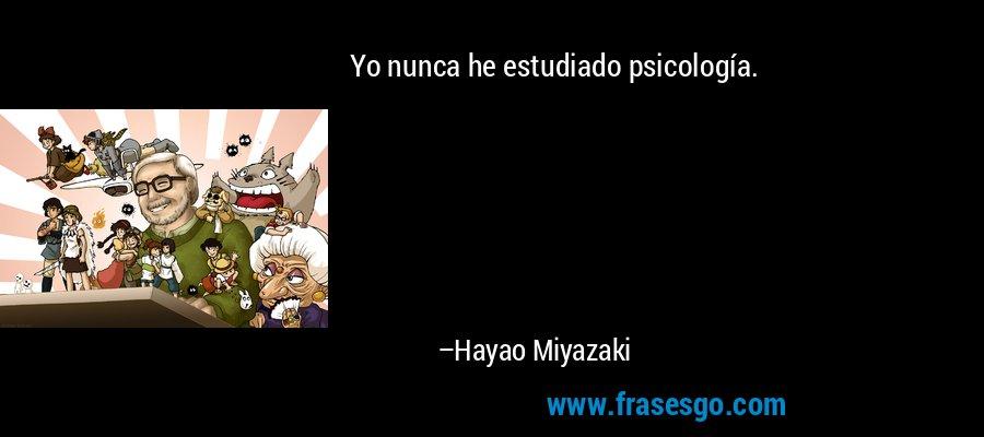 Yo nunca he estudiado psicología. – Hayao Miyazaki