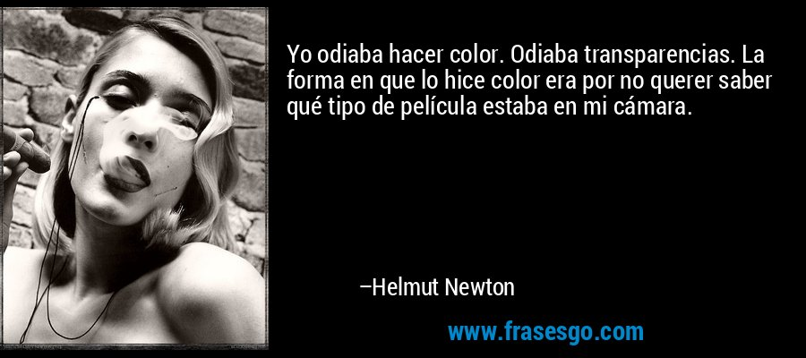 Yo odiaba hacer color. Odiaba transparencias. La forma en que lo hice color era por no querer saber qué tipo de película estaba en mi cámara. – Helmut Newton