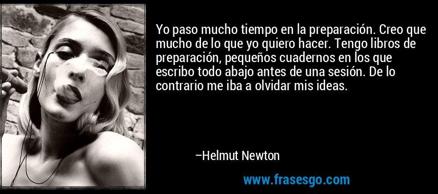 Yo paso mucho tiempo en la preparación. Creo que mucho de lo que yo quiero hacer. Tengo libros de preparación, pequeños cuadernos en los que escribo todo abajo antes de una sesión. De lo contrario me iba a olvidar mis ideas. – Helmut Newton