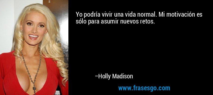 Yo podría vivir una vida normal. Mi motivación es sólo para asumir nuevos retos. – Holly Madison