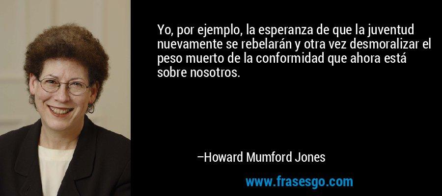 Yo, por ejemplo, la esperanza de que la juventud nuevamente se rebelarán y otra vez desmoralizar el peso muerto de la conformidad que ahora está sobre nosotros. – Howard Mumford Jones