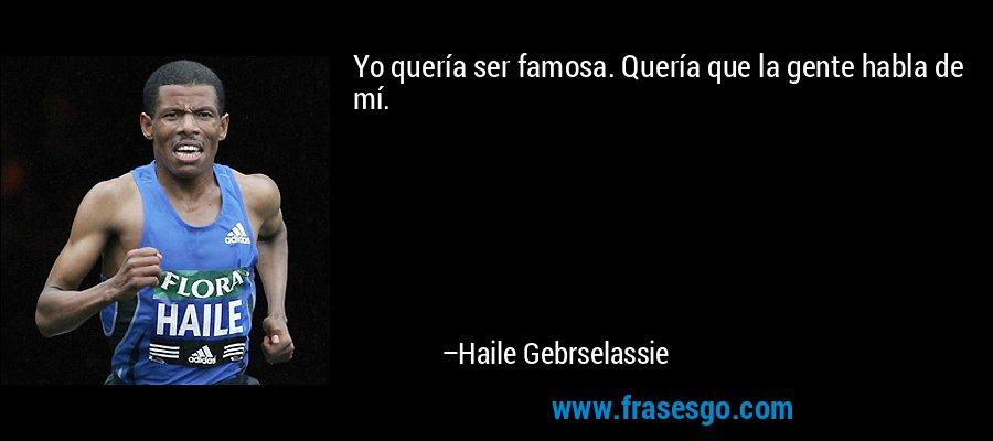Yo quería ser famosa. Quería que la gente habla de mí. – Haile Gebrselassie