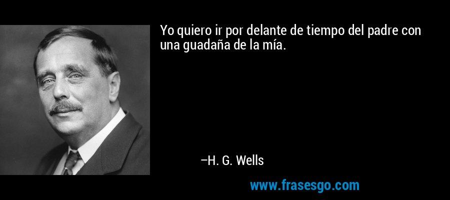 Yo quiero ir por delante de tiempo del padre con una guadaña de la mía. – H. G. Wells