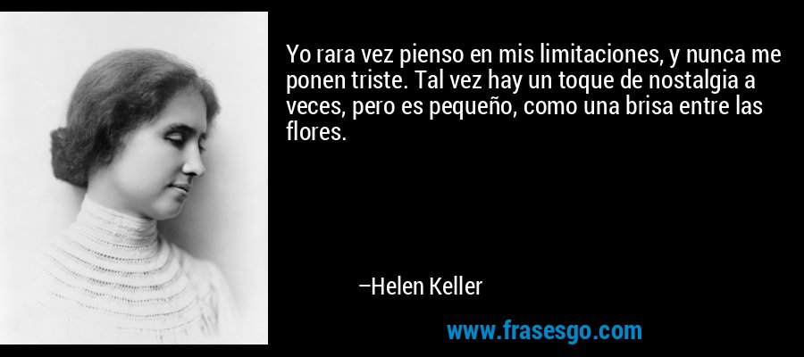 Yo rara vez pienso en mis limitaciones, y nunca me ponen triste. Tal vez hay un toque de nostalgia a veces, pero es pequeño, como una brisa entre las flores. – Helen Keller