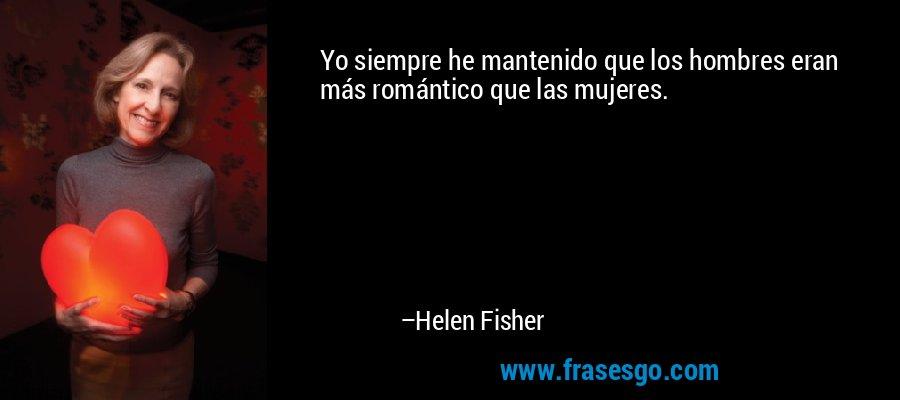 Yo siempre he mantenido que los hombres eran más romántico que las mujeres. – Helen Fisher