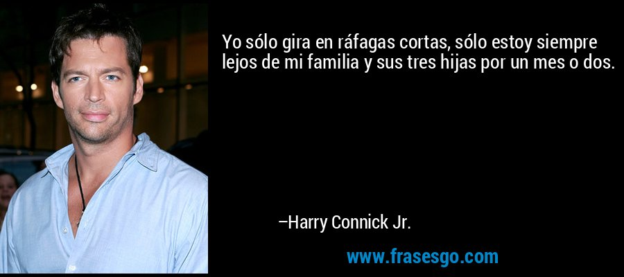 Yo sólo gira en ráfagas cortas, sólo estoy siempre lejos de mi familia y sus tres hijas por un mes o dos. – Harry Connick Jr.