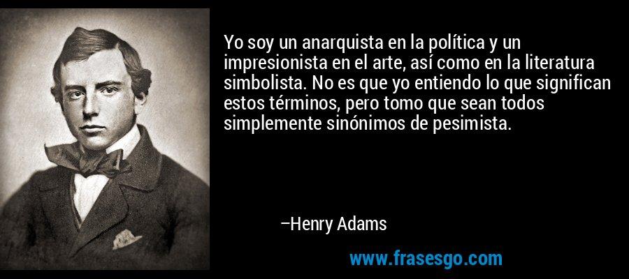 Yo soy un anarquista en la política y un impresionista en el arte, así como en la literatura simbolista. No es que yo entiendo lo que significan estos términos, pero tomo que sean todos simplemente sinónimos de pesimista. – Henry Adams