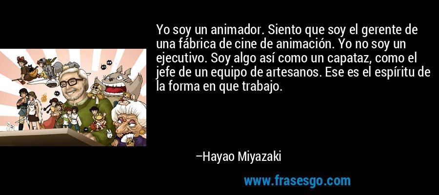 Yo soy un animador. Siento que soy el gerente de una fábrica de cine de animación. Yo no soy un ejecutivo. Soy algo así como un capataz, como el jefe de un equipo de artesanos. Ese es el espíritu de la forma en que trabajo. – Hayao Miyazaki