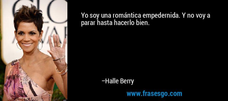 Yo soy una romántica empedernida. Y no voy a parar hasta hacerlo bien. – Halle Berry