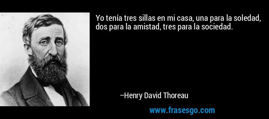 Yo tenía tres sillas en mi casa, una para la soledad, dos para la amistad, tres para la sociedad. – Henry David Thoreau
