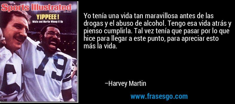 Yo tenía una vida tan maravillosa antes de las drogas y el abuso de alcohol. Tengo esa vida atrás y pienso cumplirla. Tal vez tenía que pasar por lo que hice para llegar a este punto, para apreciar esto más la vida. – Harvey Martin