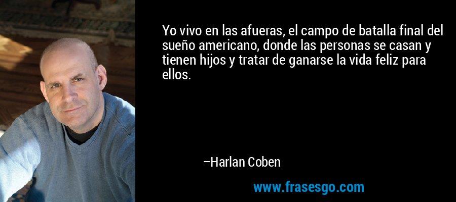 Yo vivo en las afueras, el campo de batalla final del sueño americano, donde las personas se casan y tienen hijos y tratar de ganarse la vida feliz para ellos. – Harlan Coben