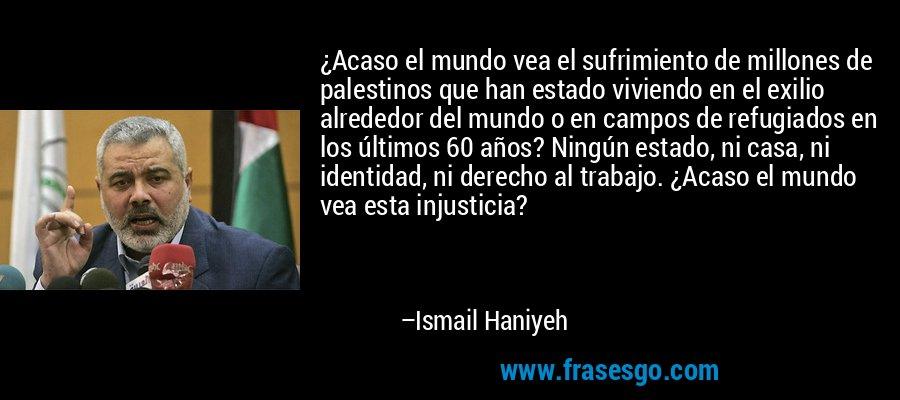¿Acaso el mundo vea el sufrimiento de millones de palestinos que han estado viviendo en el exilio alrededor del mundo o en campos de refugiados en los últimos 60 años? Ningún estado, ni casa, ni identidad, ni derecho al trabajo. ¿Acaso el mundo vea esta injusticia? – Ismail Haniyeh