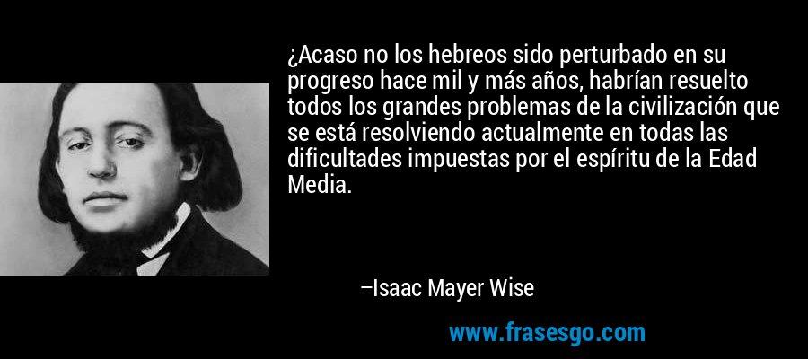 ¿Acaso no los hebreos sido perturbado en su progreso hace mil y más años, habrían resuelto todos los grandes problemas de la civilización que se está resolviendo actualmente en todas las dificultades impuestas por el espíritu de la Edad Media. – Isaac Mayer Wise