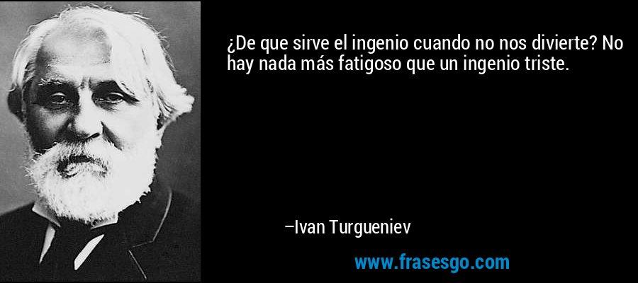 ¿De que sirve el ingenio cuando no nos divierte? No hay nada más fatigoso que un ingenio triste. – Ivan Turgueniev