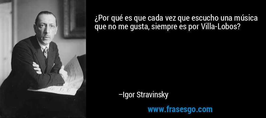 ¿Por qué es que cada vez que escucho una música que no me gusta, siempre es por Villa-Lobos? – Igor Stravinsky
