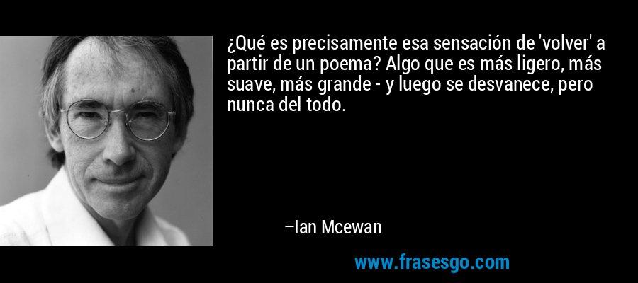 ¿Qué es precisamente esa sensación de 'volver' a partir de un poema? Algo que es más ligero, más suave, más grande - y luego se desvanece, pero nunca del todo. – Ian Mcewan