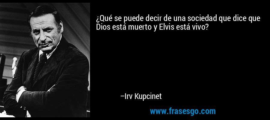 ¿Qué se puede decir de una sociedad que dice que Dios está muerto y Elvis está vivo? – Irv Kupcinet