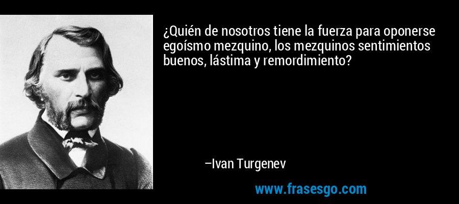 ¿Quién de nosotros tiene la fuerza para oponerse egoísmo mezquino, los mezquinos sentimientos buenos, lástima y remordimiento? – Ivan Turgenev