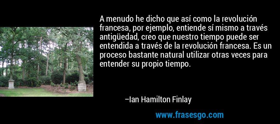 A menudo he dicho que así como la revolución francesa, por ejemplo, entiende sí mismo a través antigüedad, creo que nuestro tiempo puede ser entendida a través de la revolución francesa. Es un proceso bastante natural utilizar otras veces para entender su propio tiempo. – Ian Hamilton Finlay