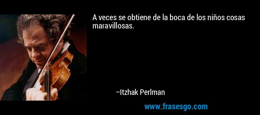 A veces se obtiene de la boca de los niños cosas maravillosas. – Itzhak Perlman