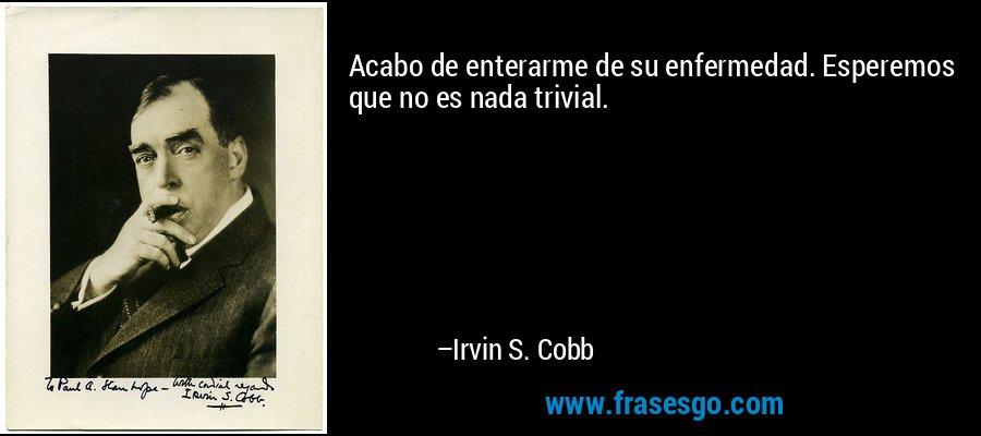 Acabo de enterarme de su enfermedad. Esperemos que no es nada trivial. – Irvin S. Cobb