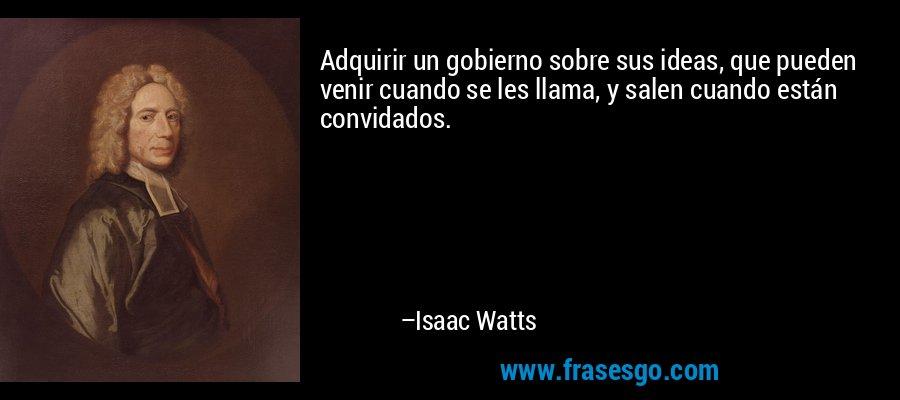 Adquirir un gobierno sobre sus ideas, que pueden venir cuando se les llama, y salen cuando están convidados. – Isaac Watts