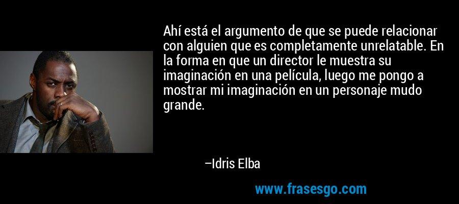 Ahí está el argumento de que se puede relacionar con alguien que es completamente unrelatable. En la forma en que un director le muestra su imaginación en una película, luego me pongo a mostrar mi imaginación en un personaje mudo grande. – Idris Elba