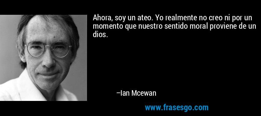 Ahora, soy un ateo. Yo realmente no creo ni por un momento que nuestro sentido moral proviene de un dios. – Ian Mcewan