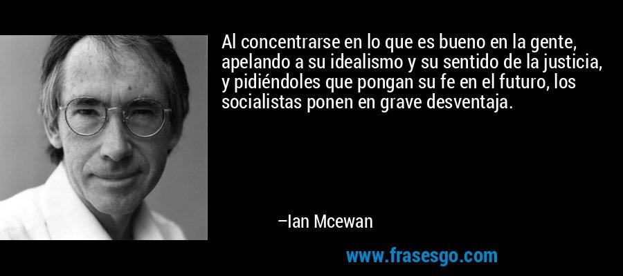 Al concentrarse en lo que es bueno en la gente, apelando a su idealismo y su sentido de la justicia, y pidiéndoles que pongan su fe en el futuro, los socialistas ponen en grave desventaja. – Ian Mcewan