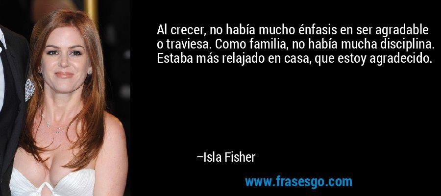 Al crecer, no había mucho énfasis en ser agradable o traviesa. Como familia, no había mucha disciplina. Estaba más relajado en casa, que estoy agradecido. – Isla Fisher