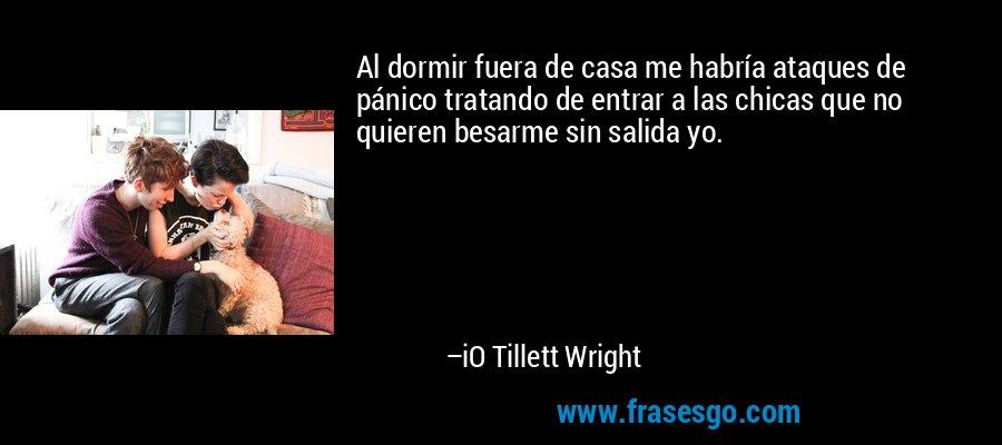 Al dormir fuera de casa me habría ataques de pánico tratando de entrar a las chicas que no quieren besarme sin salida yo. – iO Tillett Wright