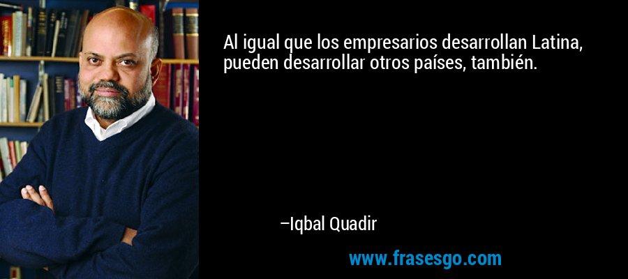 Al igual que los empresarios desarrollan Latina, pueden desarrollar otros países, también. – Iqbal Quadir