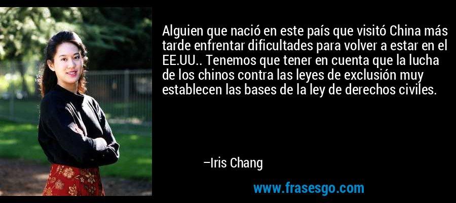 Alguien que nació en este país que visitó China más tarde enfrentar dificultades para volver a estar en el EE.UU.. Tenemos que tener en cuenta que la lucha de los chinos contra las leyes de exclusión muy establecen las bases de la ley de derechos civiles. – Iris Chang
