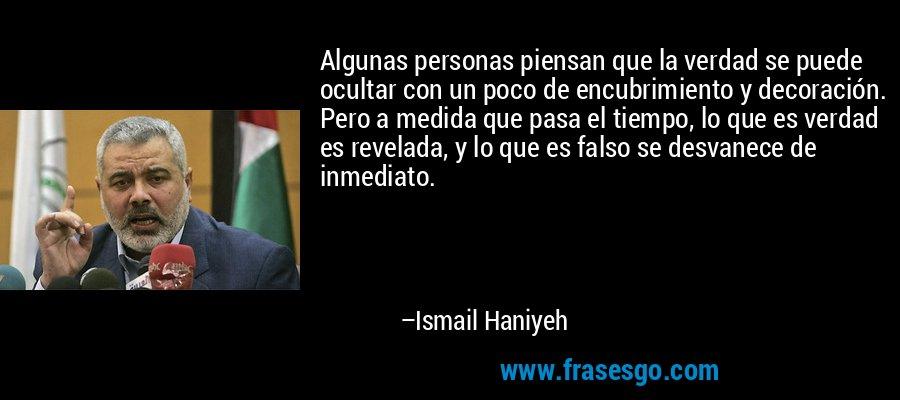 Algunas personas piensan que la verdad se puede ocultar con un poco de encubrimiento y decoración. Pero a medida que pasa el tiempo, lo que es verdad es revelada, y lo que es falso se desvanece de inmediato. – Ismail Haniyeh