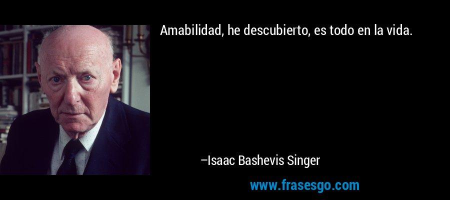 Amabilidad, he descubierto, es todo en la vida. – Isaac Bashevis Singer