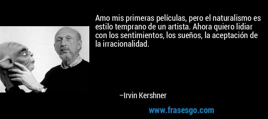 Amo mis primeras películas, pero el naturalismo es estilo temprano de un artista. Ahora quiero lidiar con los sentimientos, los sueños, la aceptación de la irracionalidad. – Irvin Kershner
