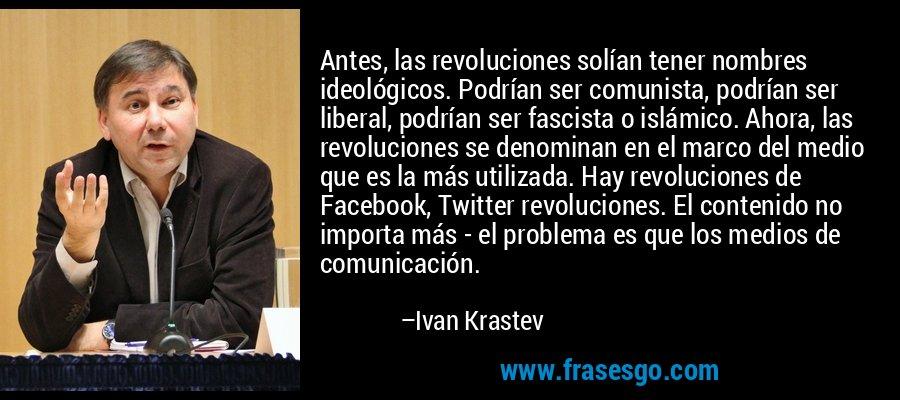 Antes, las revoluciones solían tener nombres ideológicos. Podrían ser comunista, podrían ser liberal, podrían ser fascista o islámico. Ahora, las revoluciones se denominan en el marco del medio que es la más utilizada. Hay revoluciones de Facebook, Twitter revoluciones. El contenido no importa más - el problema es que los medios de comunicación. – Ivan Krastev