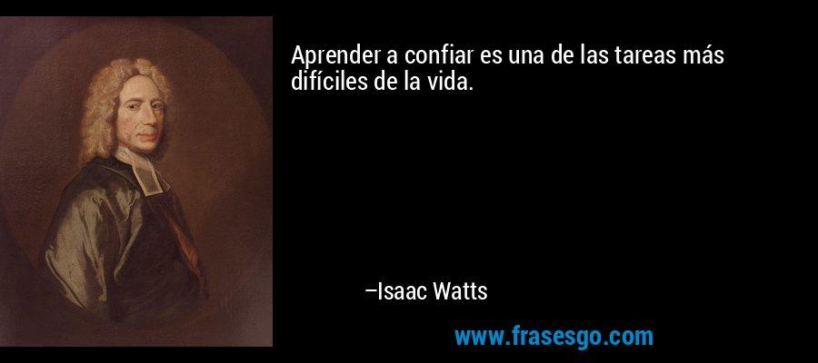 Aprender a confiar es una de las tareas más difíciles de la vida. – Isaac Watts