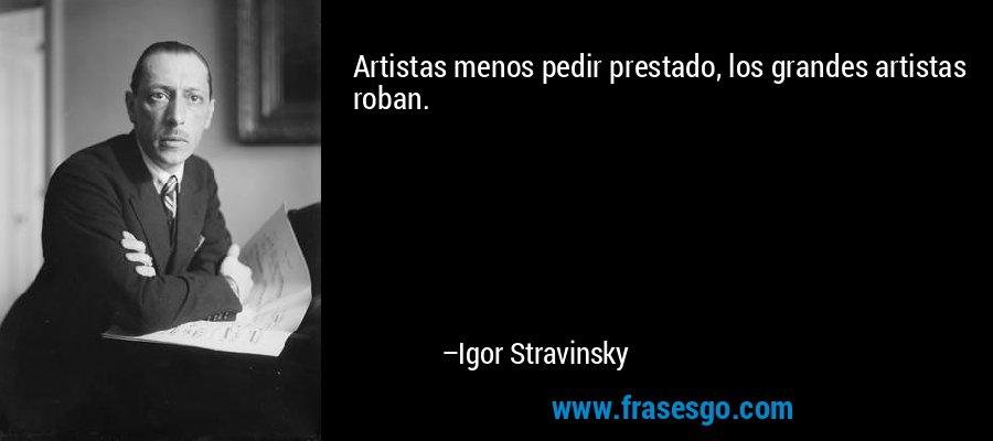Artistas menos pedir prestado, los grandes artistas roban. – Igor Stravinsky