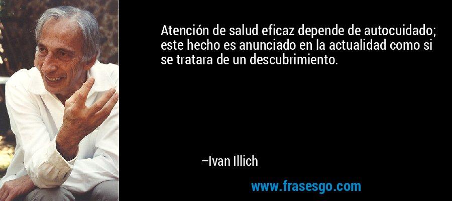 Atención de salud eficaz depende de autocuidado; este hecho es anunciado en la actualidad como si se tratara de un descubrimiento. – Ivan Illich