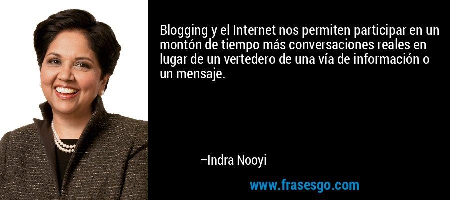 Blogging y el Internet nos permiten participar en un montón de tiempo más conversaciones reales en lugar de un vertedero de una vía de información o un mensaje. – Indra Nooyi