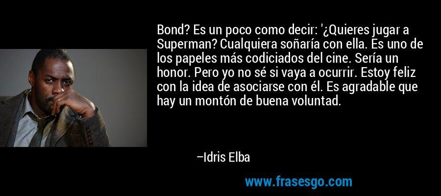 Bond? Es un poco como decir: '¿Quieres jugar a Superman? Cualquiera soñaría con ella. Es uno de los papeles más codiciados del cine. Sería un honor. Pero yo no sé si vaya a ocurrir. Estoy feliz con la idea de asociarse con él. Es agradable que hay un montón de buena voluntad. – Idris Elba