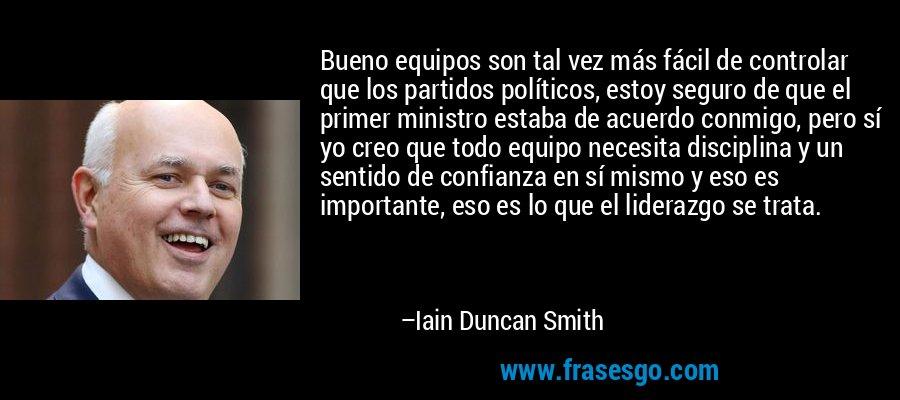 Bueno equipos son tal vez más fácil de controlar que los partidos políticos, estoy seguro de que el primer ministro estaba de acuerdo conmigo, pero sí yo creo que todo equipo necesita disciplina y un sentido de confianza en sí mismo y eso es importante, eso es lo que el liderazgo se trata. – Iain Duncan Smith